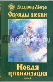 Мегре Владимир Николаевич Новая цивилизация. Книга восьмая. Часть 2. Обряды любви