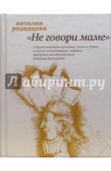 Рязанцева Наталия Борисовна Не говори маме