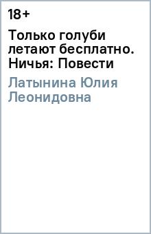 Латынина Юлия Леонидовна Только голуби летают бесплатно. Ничья: Повести