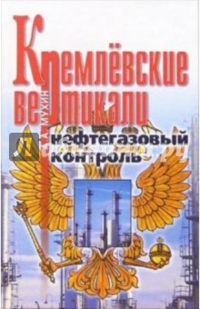 Мухин Алексей Алексеевич Кремлевские вертикали. Нефтегазовый контроль