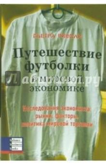 Риволи Пьетра Путешествие футболки в мировой экономике. Исследования экономиста: рынки, факторы, политика
