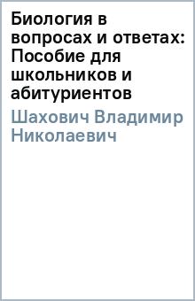 Биология в вопросах и ответах: Пособие для школьников и абитуриентов - Владимир Шахович
