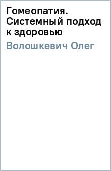 Гомеопатия. Системный подход к здоровью - Олег Волошкевич