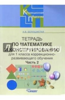 Тетрадь по математике и конструированию для 1 класса коррекционно-развивающего обучения. Часть 2 - Анна Белошистая