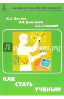 Как стать ученым: Практическое пособие. - 2-е издание, переработанное и дополненное - Волков, Дмитриев, Спасский