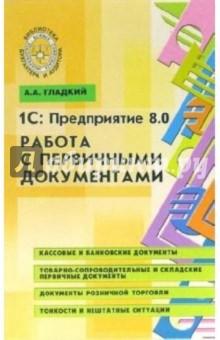 1С: предприятие 8.0. Работа с первичными документами - Алексей Гладкий