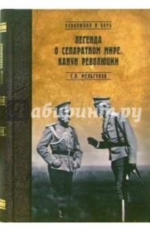Легенда о сепаратном мире. Канун революции - Сергей Мельгунов