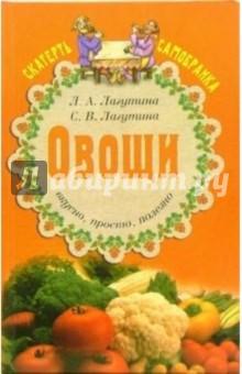 Овощи: вкусно, просто, полезно. Сборник кулинарных рецептов - Лагутина, Лагутина