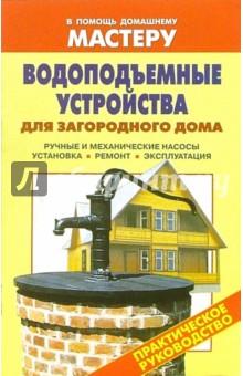 Водоподъемные устройства для загородного дома. Ручные и механические насосы. Установка. Ремонт - Валентина Рыженко