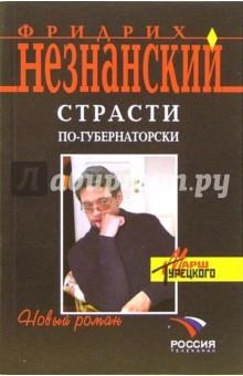 Страсти по-губернаторски: Роман - Фридрих Незнанский