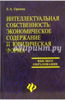Интеллектуальная собственность: экономическое содержание и юридическая форма: Учебное пособие - Е.А. Оркина