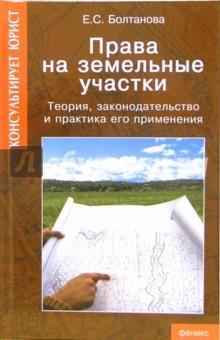 Права на земельные участки: Теория, законодательство и практика его применения - Елена Болтанова