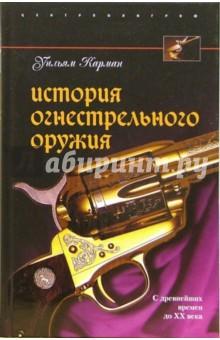 История огнестрельного оружия. С древнейших времен до XX века - Уильям Карман