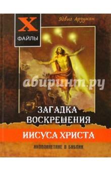 Загадка воскрешения Иисуса Христа. Инопланетяне в Библии. Обзор древних текстов - Эдвиг Арзунян