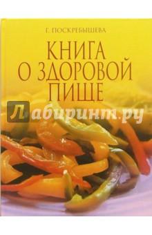 Книга о здоровой пище - Галина Поскребышева