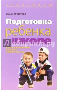 Подготовка ребенка к школе: Книга для родителей будещего первоклассника - Ирина Архипова
