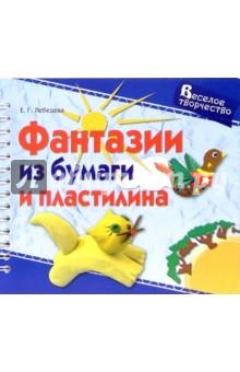 Фантазии из бумаги и пластилина - Елена Лебедева