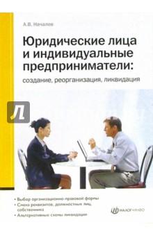 Юридические лица и индивидуальные предприниматели: создание, реорганизация, ликвидация - Андрей Началов
