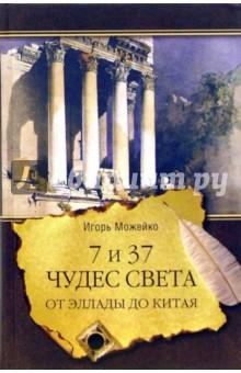7 и 37 чудес света. От Эллады до Китая - Игорь Можейко