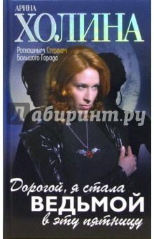 Дорогой, я стала ведьмой в эту пятницу!: Роман - Арина Холина