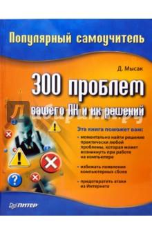 300 проблем вашего ПК и их решений. Популярный самоучитель - Даниил Мысак