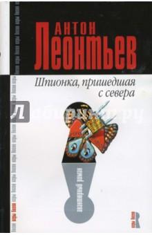 Шпионка, пришедшая с севера: Роман - Антон Леонтьев