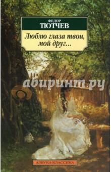 Федор Тютчев. Люблю глаза твои, мой друг...: Стихотворения. Издательство: Азбука, 2012 г.