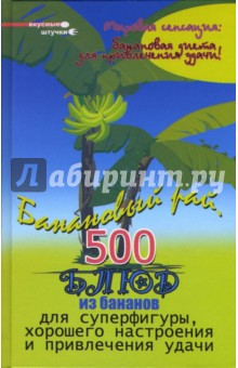 Банановый рай: 500 блюд из бананов для суперфигуры, хорошего настроения и привлечения удачи - Михаил Краснощеков