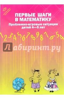 Первые шаги в математику. Проблемно-игровые ситуации для детей 4-5 лет