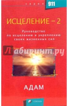 Исцеление-2: Руководство по исцелению и укреплению своих жизненных сил - Адам
