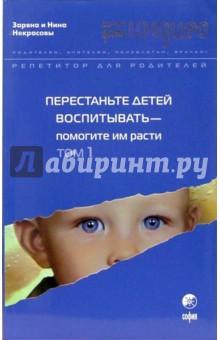 Перестаньте детей воспитывать - помогите им расти. Том 1 - Некрасовы Заряна и Нина