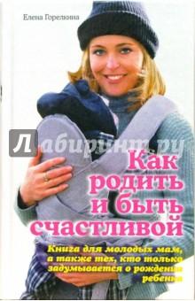 Как родить и быть счастливой - Елена Горелкина