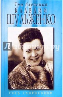 Три влечения Клавдии Шульженко - Глеб Скороходов