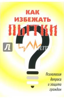 Как избежать пытки: Психология допроса и защита граждан - Петр Баренбойм