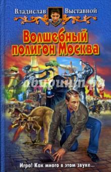 Волшебный полигон Москва: Фантастический роман - Владислав Выставной