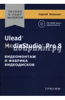 Ulead MediaStudio Pro 8. Видеомонтаж и фабрика видеодисков (+CD) - Сергей Блохнин
