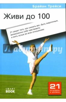 Живи до 100: 21 секрет того, как снизить вес, быть энергичным, великолепно себя чувствовать... - Брайан Трейси