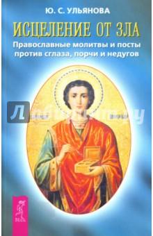 Исцеление от зла: Православные молитвы и посты против сглаза, порчи и недугов - Юлия Ульянова