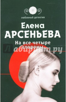 На все четыре стороны: Роман - Елена Арсеньева
