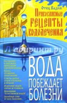 Вода побеждает болезни: Православные рецепты водолечения - Вадим Отец