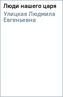 Люди нашего царя - Людмила Улицкая