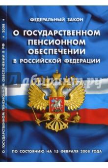 Федеральный закон О государственном пенсионном обеспечении в РФ. По состоянию на 15 февраля 2008