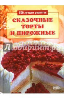 Сказочные торты и пирожные: 500 лучших рецептов - Л. Строкова
