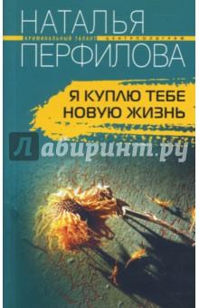 Я куплю тебе новую жизнь - Наталья Перфилова