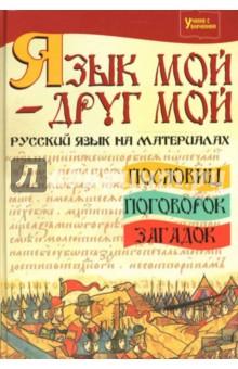 Язык мой - друг мой: русский язык на материалах пословиц, поговорок, загадок