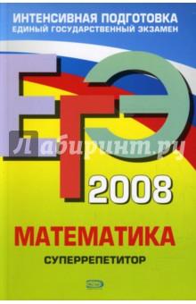 ЕГЭ 2008. Математика. Суперрепетитор - Георгий Дорофеев