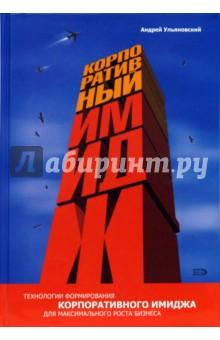 Корпоративный имидж: технологии формирования для максимального роста бизнеса. 2-е издание - Андрей Ульяновский