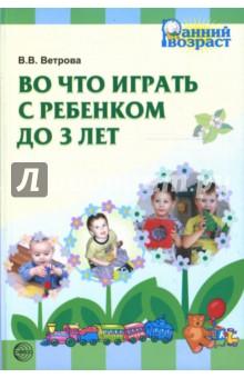Во что играть с ребенком до 3-х лет - Валентина Ветрова