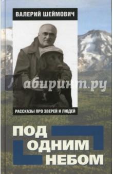 Под одним небом: рассказы про зверей и людей - Валерий Шеймович