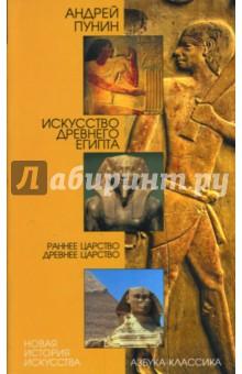Искусство Древнего Египта. Раннее царство. Древнее царство - Андрей Пунин